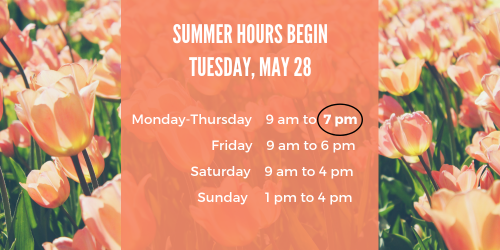 Spring hours begin at the library on Tuesday, May 28. We are open Monday-Thursday 9AM-7PM, Fridays from 9AM to 6PM, Saturdays from 9AM to 4PM and Sunday from 1PM to 4PM
