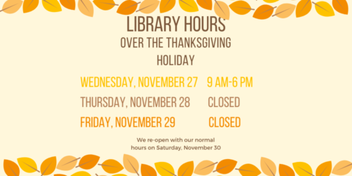 A graphic telling the library's hours over the Thanksgiving Holiday. We will be open on Wednesday, November 27 from 9AM to 6PM. We will be closed on Thursday, November 28 and Friday, November 29. We will reopen with our normal hours on Saturday, November 30.