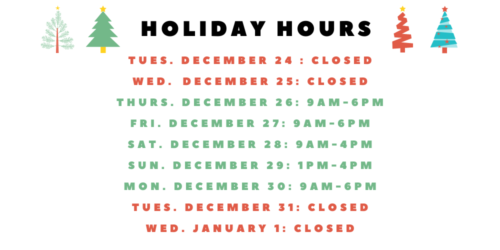 Graphic that tells library's holiday hours for 2019. We are closed on Tuesday, December 24 and Wednesday, December 25. The library is open Thursday December 26 and Friday, December 27 from 9AM to 6PM We are open Saturday, December 28 from 9AM-4PM and Sunday, December 29 from 1PM-4PM. We are open Monday, December 30 from 9AM-6PM and then are closed on Tuesday, December 31 and Wednesday, January 1.