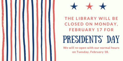 Graphic saying that the library will be closed on Monday, February 17 for President's Day. We will reopen with our normal hours on Tuesday, February 18.