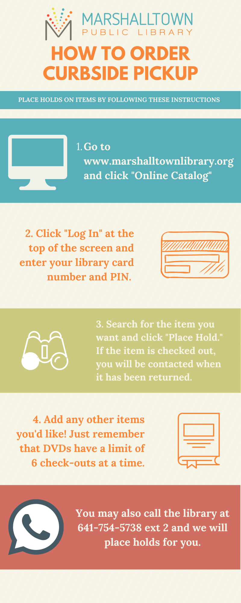 How to Order Curbside Pickup infographic. First, go to www.marshalltownlibrary.org and click Online Catalog. Click Log In at the top of the screen and enter your library card number with no spaces and PIN. Search for the item you want and click Place Hold. If the item is checked out, you will be contacted when it has been returned. Then, add any other items you'd like. Just remember that DVDs have a limit of 6 check-outs at a time. You can also call the library at 641-754-5738 ext. 2 and we will put items on hold for you.