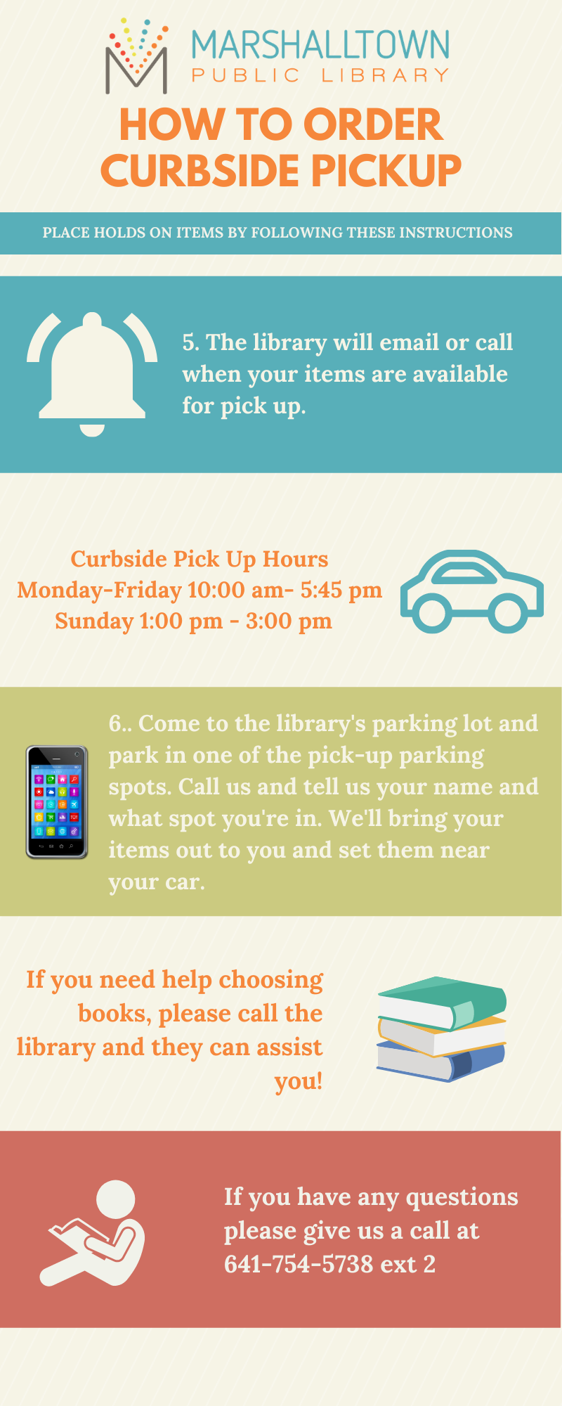 An infographic that explains the curbside pickup process. Wait for notification before coming to pick up your items. Curbside hours are 10:00am-5:45pm Monday through Friday and 1:00pm to 3:00pm on Sundays. Once notified, come and pick up your items in the library parking lot. There are three dedicated pickup spots to park in on the west side of our main entrance and call us at 641-754-5738 ext. 2 to tell us where you are. If you need help picking out items or with our online system, call us at 641-754-5738 ext. 2.